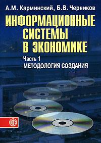 Информационные системы в экономике. В 2 частях. Часть 1. Методология создания, А. М. Карминский, Б. В. Черников