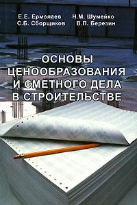 Основы ценообразования и сметного дела в строительстве, Е. Е. Ермолаев, Н. М. Шумейко, С. Б. Сборщиков, В. П. Березин