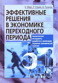Эффективные решения в экономике переходного периода. Аналитические инструменты разработки и реализации социально-экономической политики, К. Морс, Р. Страйк, А. Пузанов