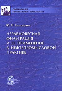 Неравновесная фильтрация и ее применение в нефтепромысловой практике, Ю. М. Молокович