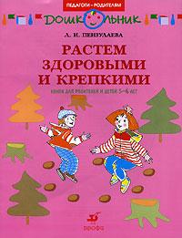 Растем здоровыми и крепкими. 5-6 лет, Л. И. Пензулаева