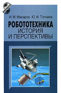 Робототехника. История и перспективы, И. М. Макаров, Ю. И. Топчеев