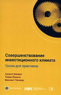 Совершенствование инвестиционного климата. Уроки для практиков, Сунита Кикери, Томас Кэньон, Винсент Палмад
