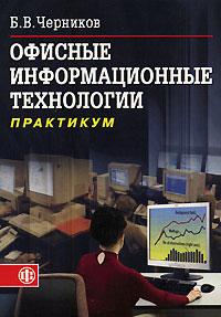 Офисные информационные технологии. Практикум, Б. В. Черников