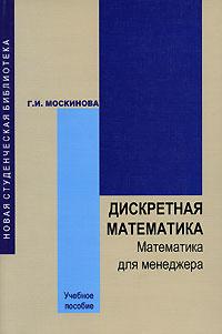 Дискретная математика. Математика для менеджера, Г. И. Москинова