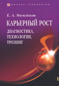 Карьерный рост. Диагностика, технологии, тренинг, Е. А. Могилевкин