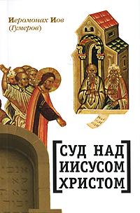 Суд над Иисусом Христом, Иеромонах Иов (Гумеров)