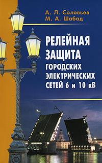 Релейная защита городских электрических сетей 6 и 10 кВ, А. Л. Соловьев, М. А. Шабад
