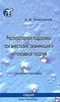 Респираторная поддержка при анестезии, реанимации и интенсивной терапии, А. И. Левшанков