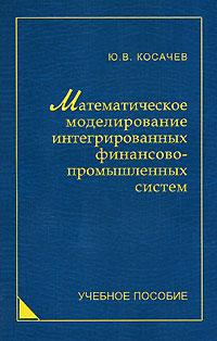 Математическое моделирование интегрированных финансово-промышленных систем, Ю. В. Косачев