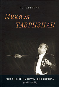 Микаэл Тавризиан. Жизнь и смерть дирижера (1907-1957), Г. Тавризян