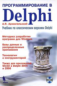 Программирование в Delphi. Учебник по классическим версиям  Delphi (+ CD-ROM), А. Я. Архангельский