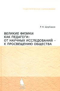 Великие физики как педагоги. От научных исследований - к просвещению общества, Р. Н. Щербаков