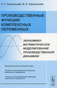 Производственные функции комплексных переменных. Экономико-математическое моделирование производственной динамики, С. Г. Светуньков, И. С. Светуньков