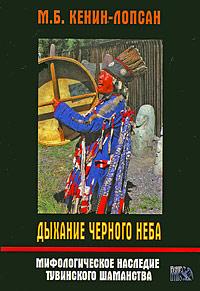 Дыхание черного неба. Мифологическое наследие тувинского шаманства, М. Б. Кенин-Лопсан