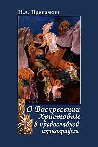 О Воскресении Христовом в православной иконографии, И. А. Припачкин