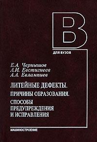 Литейные дефекты. Причины образования. Способы предупреждения и исправления, Е. А. Чернышов, А. И. Евстигнеев, А. А. Евлампиев
