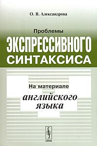 Проблемы экспрессивного синтаксиса. На материале английского языка, О. В. Александрова