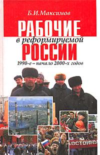 Рабочие в реформируемой России 1990-е - начало 2000-х годов, Б. И. Максимов