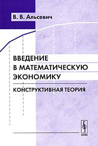 Введение в математическую экономику. Конструктивная теория, В. В. Альсевич