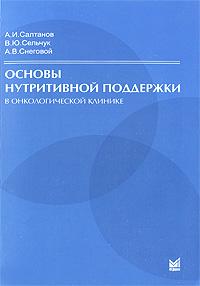 Основы нутритивной поддержки в онкологической клинике, А. И. Салтанов, В. Ю. Сельчук, А. В. Снеговой