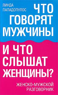 Что говорят мужчины и что слышат женщины? Женско-мужской разговорник, Линда Пападопулос