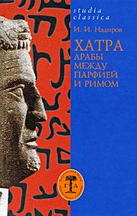 Хатра. Арабы между Парфией и Римом, И. И. Надиров