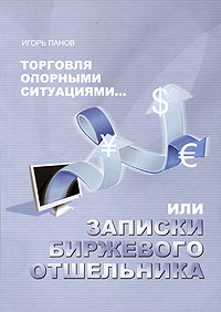 Торговля Опорными Ситуациями... или Записки биржевого отшельника, Игорь Панов