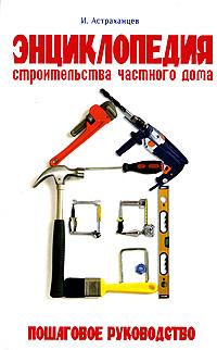 Энциклопедия строительства частного дома. Пошаговое руководство, И. Астраханцев