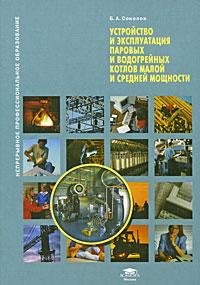 Устройство и эксплуатация паровых и водогрейных котлов малой и средней мощности, Б. А. Соколов