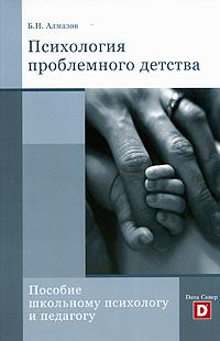 Психология проблемного детства. Пособие школьному психологу и педагогу, Б. Н. Алмазов