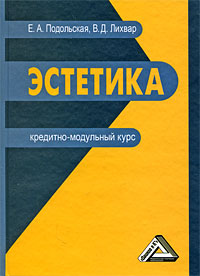 Эстетика. Кредитно-модульный курс, Е. А. Подольская, В. Д. Лихвар