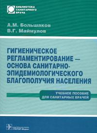 Гигиеническое регламентирование - основа санитарно-эпидемиологического благополучия населения, А. М. Большаков, В. Г. Маймулов