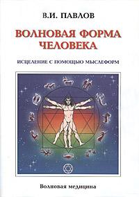 Волновая Форма Человека. Исцеление с помощью мыслеформ. Волновая медицина, В. И. Павлов