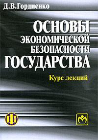 Основы экономической безопасности государства. Курс лекций, Д. В. Гордиенко