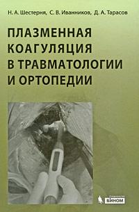 Плазменная коагуляция в травматологии и ортопедии (+ СD-ROM), Н. А. Шестерня, С. В. Иванников, Д. А. Тарасов