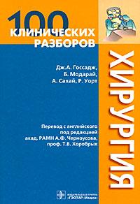100 клинических разборов. Хирургия, Дж. А. Госсадж, Б. Модарай, А. Сахай, Р. Уорт