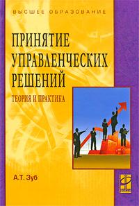 Принятие управленческих решений. Теория и практика, А. Т. Зуб