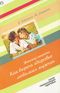 Как беречь здоровье любимых мужчин, Е. Боборико, М. Азаренок