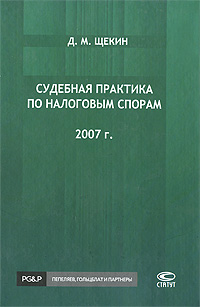 Судебная практика по налоговым спорам. 2007 г., Д. М. Щекин