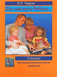 Шаг навстречу ребенку. Спецкурс для учителей начальных классов и родителей, И. П. Лаврик