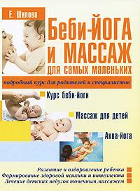 Беби-йога и массаж для самых маленьких, Е. Шилова