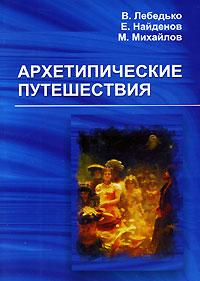 Архетипические путешествия, В. Лебедько, Е. Найденов, М. Михайлов