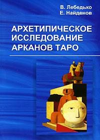 Архетипическое исследование Арканов Таро, В. Лебедько, Е. Найденов