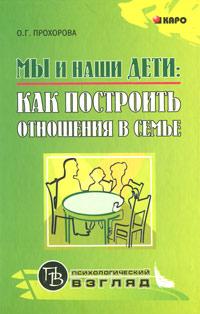 Мы и наши дети. Как построить отношения в семье, О. Г. Прохорова