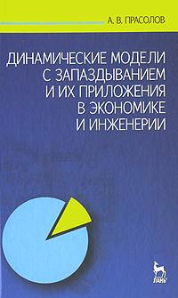 Динамические модели с запаздыванием и их приложения в экономике и инженерии, А. В. Прасолов