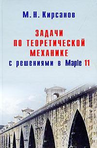 Задачи по теоретической механике с решениями в Maple 11, М. Н. Кирсанов