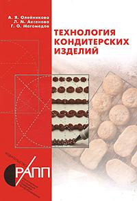 Технология кондитерских изделий, А. Я. Олейникова, Л. М. Аксенова, Г. О. Магомедов