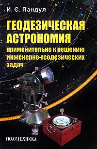 Геодезическая астрономия применительно к решению инженерно-геодезических задач, И. С. Пандул