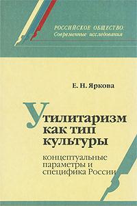 Утилитаризм как тип культуры. Концептуальные параметры и специфика России, Е. Н. Яркова